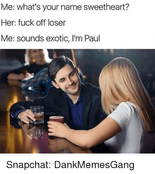 Memes, Snapchat, and Fuck: Me: what's your name sweetheart?  Her: fuck off loser  Me: sounds exotic, I'm Paul Snapchat: DankMemesGang