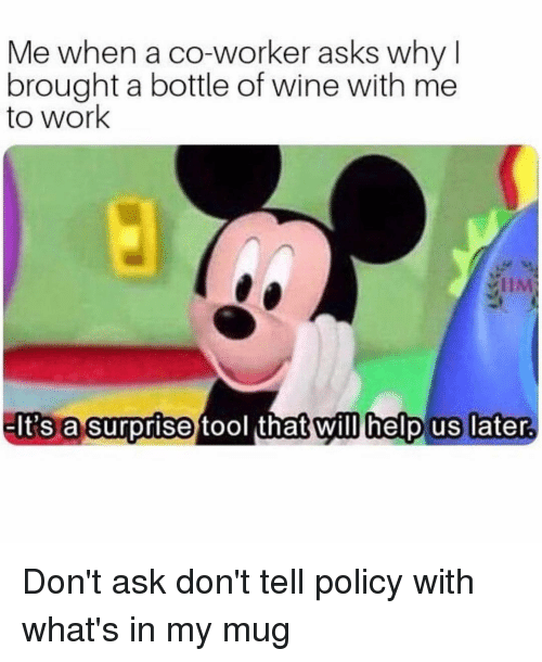 Wine, Work, and Help: Me when a co-worker asks why l  brought a bottle of wine with me  to work  el INA  It's a surprise tool that will help us later Don't ask don't tell policy with what's in my mug