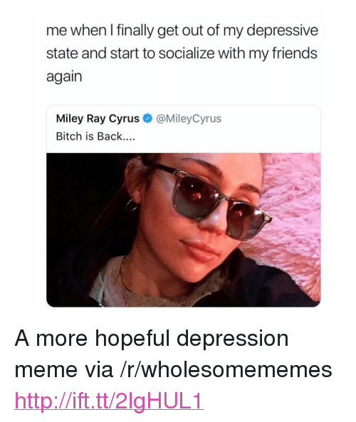 "Bitch, Meme, and Miley Cyrus: me when I finally get out of my depressive  state and start to socialize with my friend:s  again  Miley Ray Cyrus  Bitch is Back....  @MileyCyrus  :9 <p>A more hopeful depression meme via /r/wholesomememes <a href=""http://ift.tt/2lgHUL1"">http://ift.tt/2lgHUL1</a></p>"