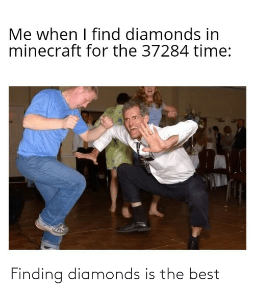 Me When I: Me when I find diamonds in  minecraft for the 37284 time: Finding diamonds is the best