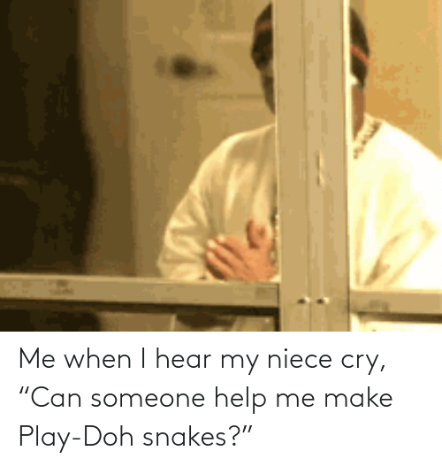 "play: Me when I hear my niece cry, ""Can someone help me make Play-Doh snakes?"""