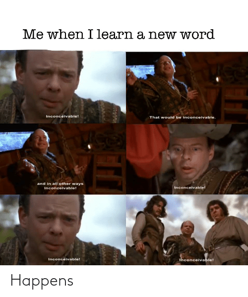 inconceivable: Me when I learn a new word  Inconceivable!  That would be inconceivable.  and in all other ways  Inconceivable!  inconceivable!  ihconceivable!  Inconceivable! Happens