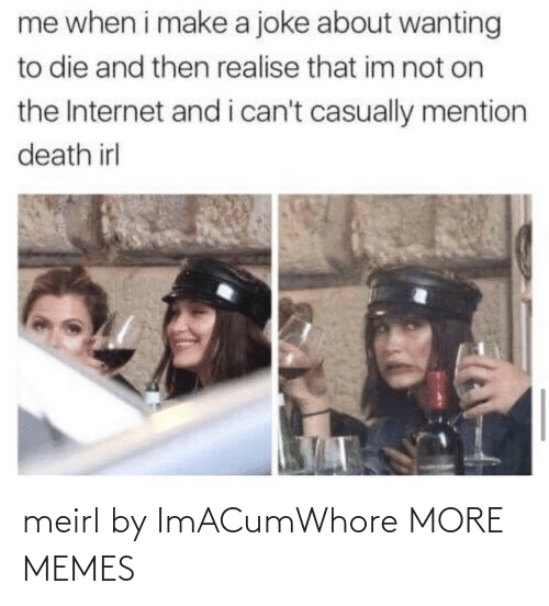 On The Internet: me when i make a joke about wanting  to die and then realise that im not on  the Internet and i can't casually mention  death irl meirl by ImACumWhore MORE MEMES