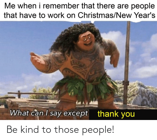 Me When I: Me when i remember that there are people  that have to work on Christmas/New Year's  What can I say except  thank you Be kind to those people!