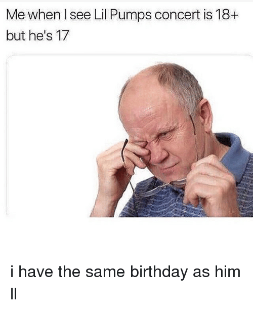 Same Birthday: Me when I see Lil Pumps concert is 18+  but he's 17 i have the same birthday as him ll