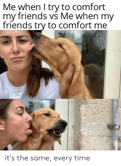 Friends, Reddit, and Time: Me when I try to comfort  my friends vs Me when my  friends try to comfort me it's the same, every time