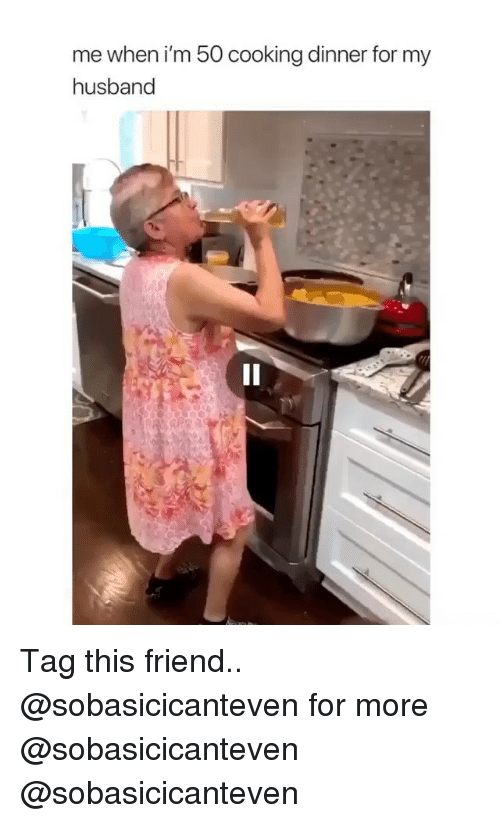 Memes, Husband, and 🤖: me when i'm 50 cooking dinner for my  husband Tag this friend.. @sobasicicanteven for more @sobasicicanteven @sobasicicanteven