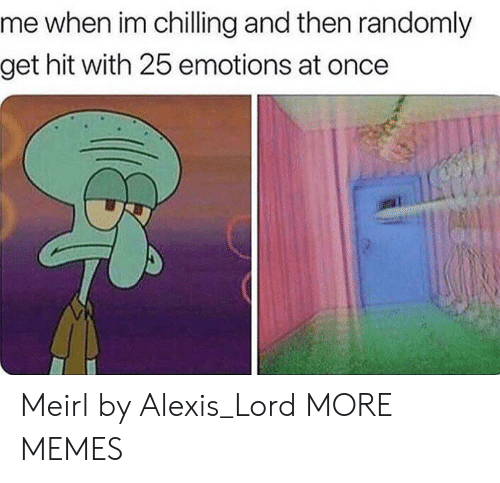 Dank, Memes, and Target: me when im chilling and then randomly  get hit with 25 emotions at once Meirl by Alexis_Lord MORE MEMES