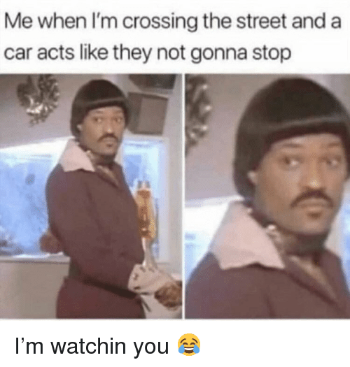 Memes, 🤖, and Car: Me when I'm crossing the street and a  car acts like they not gonna stop I'm watchin you 😂