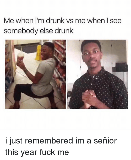 seniority: Me when I'm drunk vs me when l see  somebody else drunk i just remembered im a señior this year fuck me