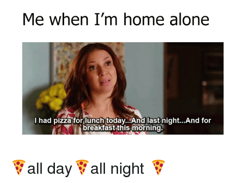Aloner: Me when I'm home alone  I had pizza for lunch today.. And last night...And for  breakfast this morning 🍕all day🍕all night 🍕