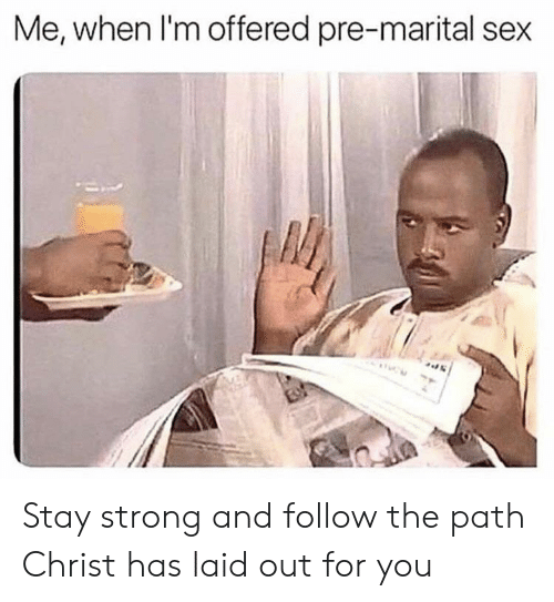 Sex, Strong, and You: Me, when I'm offered pre-marital sex Stay strong and follow the path Christ has laid out for you