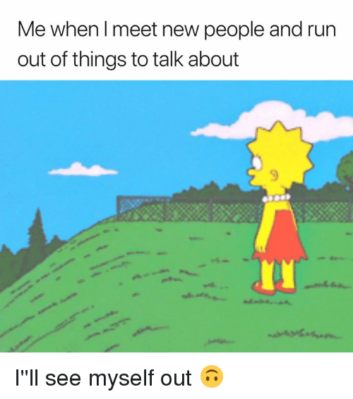 Run, New, and People: Me when l meet new people and run  out of things to talk about I''ll see myself out 🙃