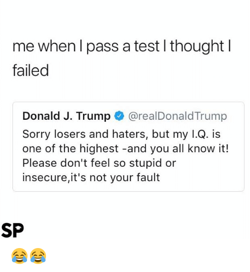 Its Not Your Fault: me when l pass a test l thoughtl  failed  Donald J. Trump@realDonaldTrump  Sorry losers and haters, but my l.Q. is  one of the highest -and you all know it!  Please don't feel so stupid or  insecure,it's not your fault  SP 😂😂