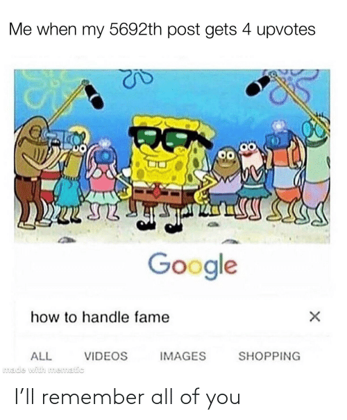 Handle Fame: Me when my 5692th post gets 4 upvotes  Google  how to handle fame  VIDEOS  IMAGES  SHOPPING  ALL  made with mematic I'll remember all of you