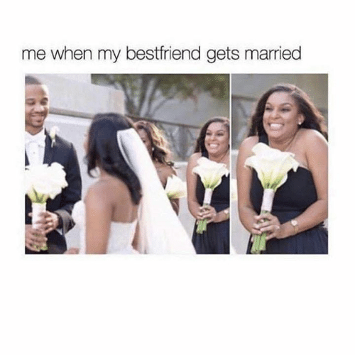 bestfriend: me when my bestfriend gets married