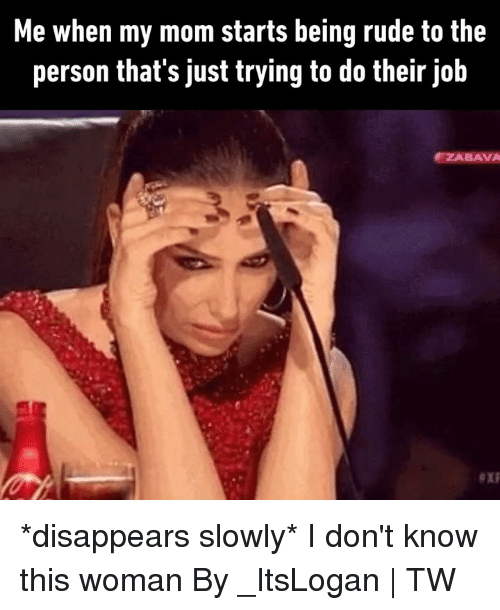 Trying To Do: Me when my mom starts being rude to the  person that's just trying to do their job  ZABAVA *disappears slowly* I don't know this woman  By _ItsLogan | TW