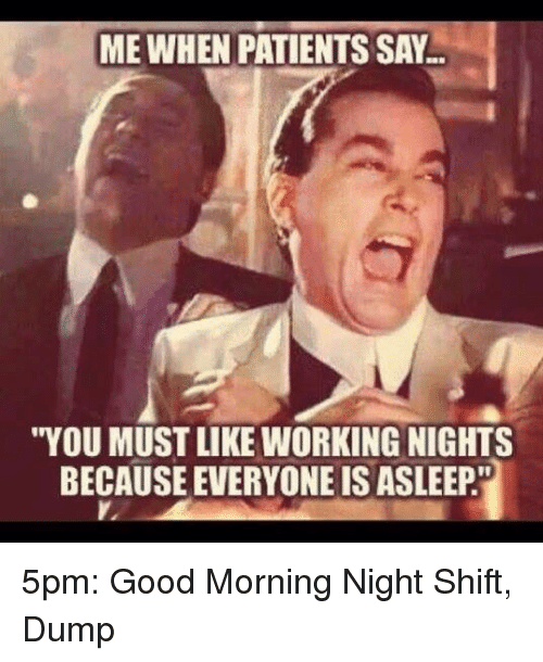 "night shift: ME WHEN PATIENTS SAY  ""YOU MUST LIKE WORKING NIGHTS  BECAUSE EVERYONE IS ASLEEP. 5pm: Good Morning Night Shift, Dump"
