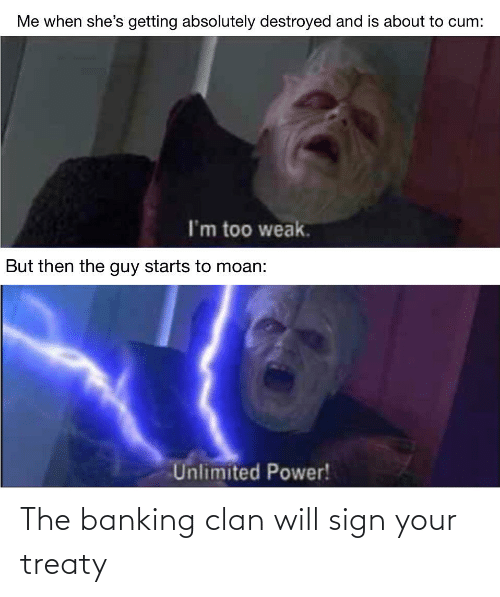 About To Cum: Me when she's getting absolutely destroyed and is about to cum:  I'm too weak.  But then the guy starts to moan:  Unlimited Power! The banking clan will sign your treaty