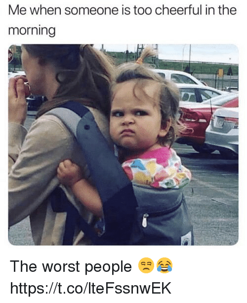 The Worst, Worst, and People: Me when someone is too cheerful in the  morning The worst people 😒😂 https://t.co/lteFssnwEK