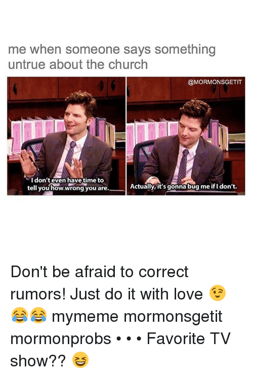 favoritism: me when someone says something  untrue about the church  @MORMONSGETIT  I don't even have time to  Actually, it's gonna bug me ifl don't.  tell you how,wrong you are. Don't be afraid to correct rumors! Just do it with love 😉😂😂 mymeme mormonsgetit mormonprobs • • • Favorite TV show?? 😆