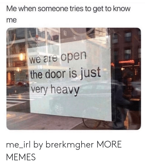 get to know me: Me when someone tries to get to know  me  We are open  the door is just  very heavy  0. me_irl by brerkmgher MORE MEMES