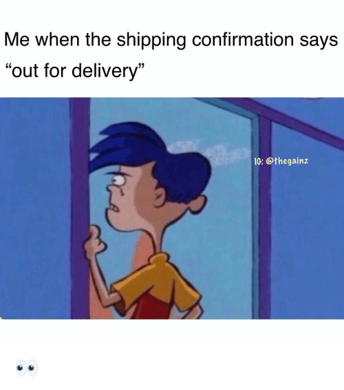 """Memes, 🤖, and For: Me when the shipping confirmation says  """"out for delivery""""  G: @thegainz 👀"""