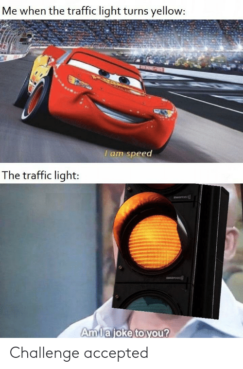 Reddit, Traffic, and Accepted: Me when the traffic light turns yellow:  I am speed  The traffic light:  SHarcon  Swarcon  Amlajoke to you? Challenge accepted