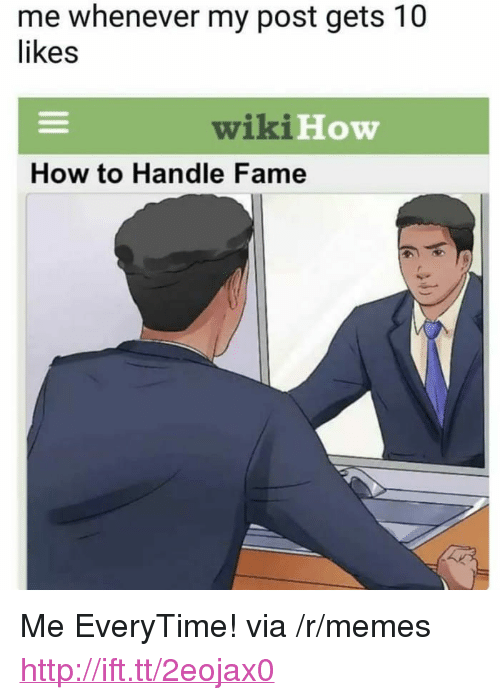 "How To Handle Fame: me whenever my post gets 10  likes  wiki H  How  How to Handle Fame <p>Me EveryTime! via /r/memes <a href=""http://ift.tt/2eojax0"">http://ift.tt/2eojax0</a></p>"