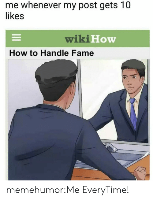 How To Handle Fame: me whenever my post gets 10  likes  wiki H  How  How to Handle Fame memehumor:Me EveryTime!