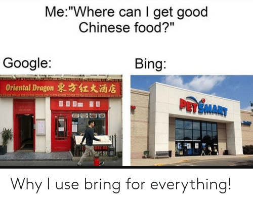 "Get Good: Me:""Where can I get good  Chinese food?""  Bing:  Google:  Oriental Dragon 東方红大酒店  PASMARY Why I use bring for everything!"