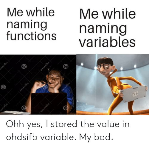Value: Me while  naming  functions  Me while  naming  variables  dreamstime  eamstime  eamstime  dreamstime  dreamstime  dreamstime Ohh yes, I stored the value in ohdsifb variable. My bad.