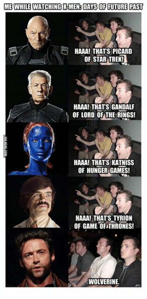 picard: ME WHILE WATCHING HMEN DAS OF FUTURE PAST  HAAA! THATS PICARD  OF STAR TREK!  HAAA! THATS GANDALF  OF LORD OF THE RINGS!  HAAA! THATS KATNISS  OF HUNGER GAMES!  HAAA! THATS TYRION  OF GAME OF THRONES!  WOLVERINE