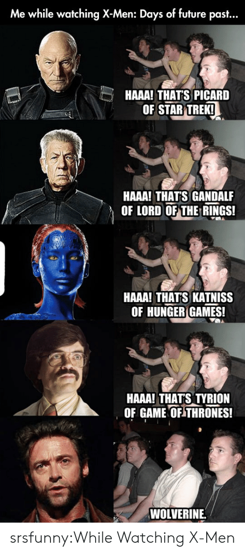 picard: Me while watching X-Men: Days of future past...  HAAA! THAT'S PICARD  OF STAR TREKI  HAAA! THATS GANDALF  OF LORD OF THE RINGS!  HAAA! THATS KATNISS  OF HUNGER GAMES!  HAAA! THATS TYRION  OF GAME OF THRONES!  WOLVERINE. srsfunny:While Watching X-Men