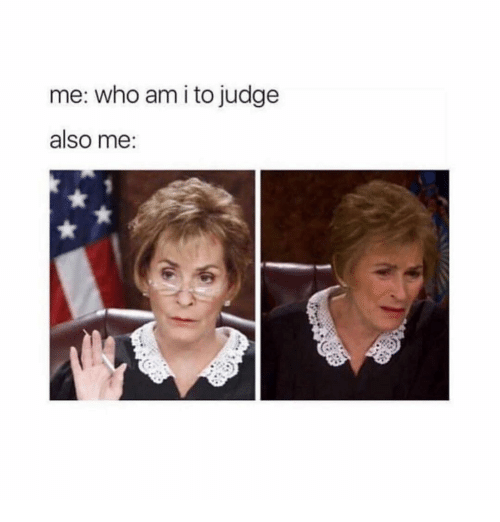 Who Am I, Girl Memes, and Judge: me: who am i to judge  also me