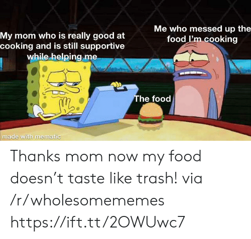 Food, Trash, and Good: Me who messed up the  food I'm cooking  My mom who is really good at  cooking and is still supportive  while helping me  The food  made with mematic Thanks mom now my food doesn't taste like trash! via /r/wholesomememes https://ift.tt/2OWUwc7