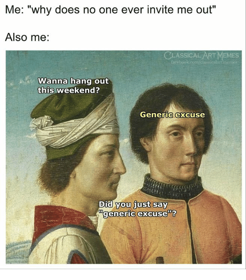 """Memes, Classical Art, and Classical: Me: """"why does no one ever invite me out""""  Also me:  CLASSICAL ART MEMES  acebook.com/classicalartime  Wanna hang out  this weekend?  Generic excuse  Did you just say  generic excuse""""?"""