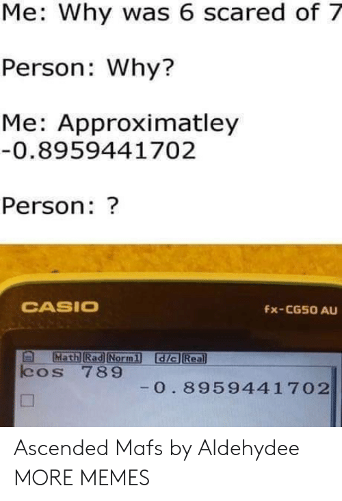 casio: Me: Why was 6 scared of 7  Person: Why?  Me: Approximatley  0.8959441702  Person: ?  CASIO  Fx-CG50 AU  Math Rad Normi dia Rea  cos 789  0. 8959441 702 Ascended Mafs by Aldehydee MORE MEMES