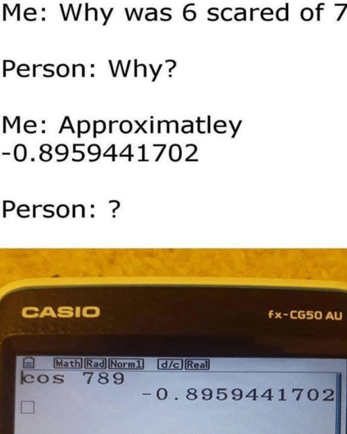casio: Me: Why was 6 scared of 7  Person: Why?  Me: Approximatley  0.8959441702  Person:?  CASIO  fx-CG50 AU  Rad  dic Real  cos 789  0. 8959441702