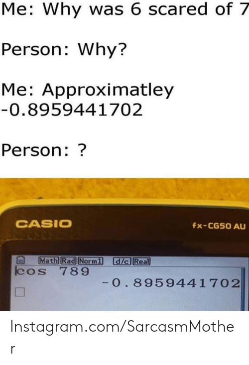 casio: Me: Why was 6 scared of 7  Person: Why?  Me: Approximatley  0.8959441702  Person: ?  CASIO  fx-CG5O AU  Math Rad Normi dic Real  cos 789  Norm1d  0. 8959441702 Instagram.com/SarcasmMother