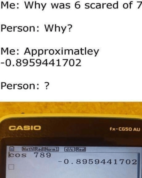 casio: Me: Why was 6 scared of 7  Person: Why?  Me: Approximatley  0.8959441702  Person: ?  CASIO  Fx-CG50 AU  Math Rad Normi dia Rea  cos 789  0. 8959441 702
