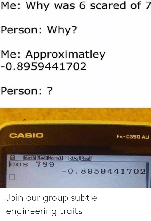 casio: Me: Why was 6 scared of 7  Person: Why?  Me: Approximatley  0.8959441702  Person:?  CASIO  fx-CG50 AU  Math Rad Norml  dic Real  cos 789  0. 8959441702 Join our group subtle engineering traits