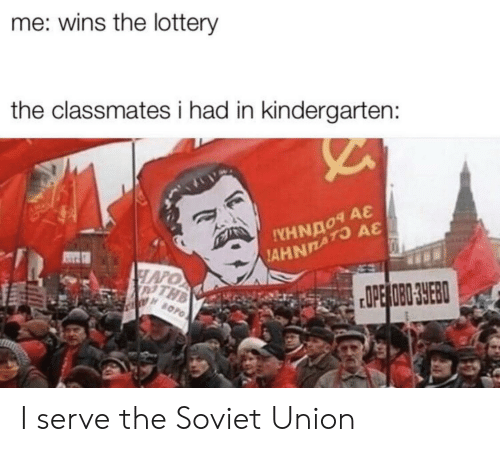 Soviet: me: wins the lottery  the classmates i had in kindergarten:  A&  AHNATO  HAPO  PTHB  OPE OBO 3YEB  BOPO I serve the Soviet Union