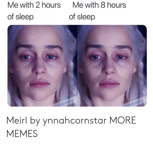 Dank, Memes, and Target: Me with 2 hours  Me with 8 hours  of sleep  of sleep  dMockery  dMockery Meirl by ynnahcornstar MORE MEMES