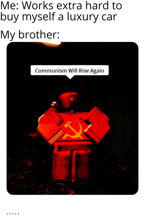 Communism, Car, and Brother: Me: Works extra hard to  buy myself a luxury car  My brother:  Communism Will Rise Again .....
