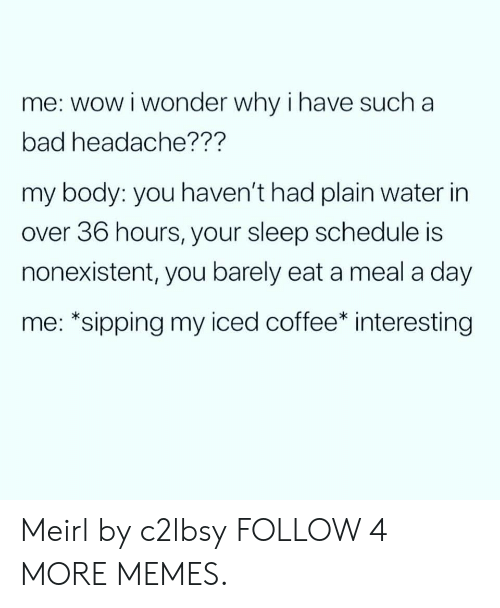 Sipping: me: wow i wonder why i have such a  bad headache???  my body: you haven't had plain water in  over 36 hours, your sleep schedule is  nonexistent, you barely eat a meal a day  me: *sipping my iced coffee* interesting Meirl by c2lbsy FOLLOW 4 MORE MEMES.