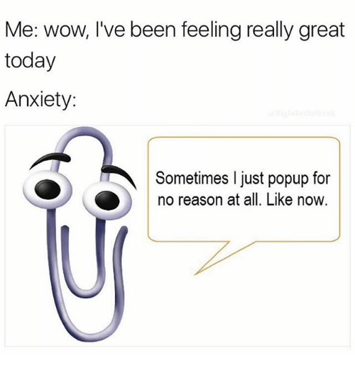 popup: Me: wow, I've been feeling really great  today  Anxiety:  Sometimes l just popup for  no reason at all. Like now