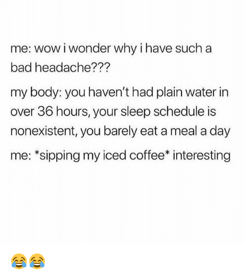 Sipping: me: wow iwonder why ihave such a  bad headache???  my body: you haven't had plain water in  over 36 hours, your sleep schedule is  nonexistent, you barely eat a meal a day  me: *sipping my iced coffee* interesting 😂😂