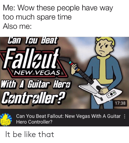 Be Like, Too Much, and Las Vegas: Me: Wow these people have way  too much spare time  Also me:  Can Tau Beat  Falleut  NEW VEGAS  With A Guitar Her  Centraller?  17:38  Can You Beat Fallout: New Vegas With A Guitar  Hero Controller? It be like that