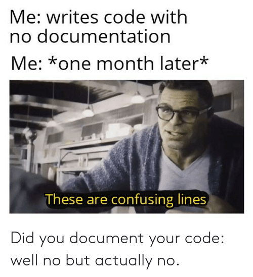 Confusing: Me: writes code with  no documentation  Me: *one month later*  These are confusing lines Did you document your code: well no but actually no.